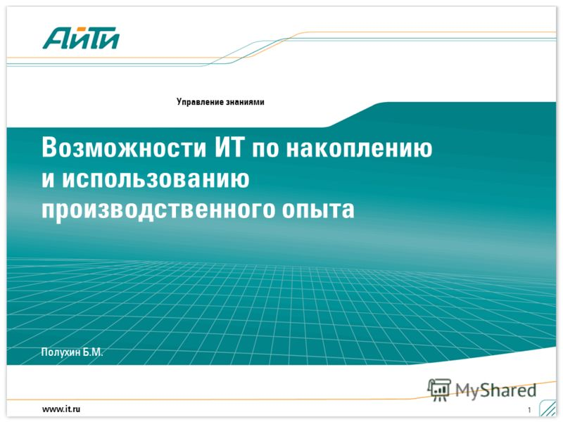 www.it.ru Полухин Б.М. 1 Возможности ИТ по накоплению и использованию производственного опыта Управление знаниями