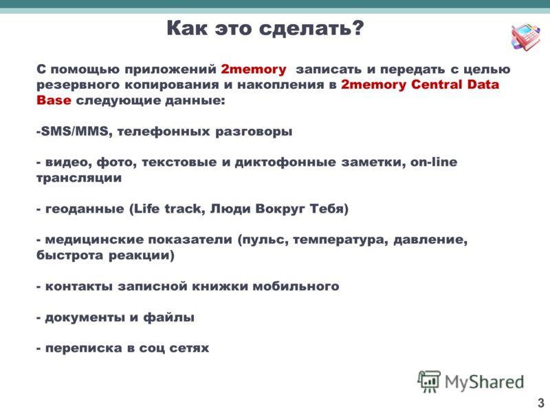 3 С помощью приложений 2memory записать и передать с целью резервного копирования и накопления в 2memory Central Data Base следующие данные: -SMS/MMS, телефонных разговоры - видео, фото, текстовые и диктофонные заметки, on-line трансляции - геоданные