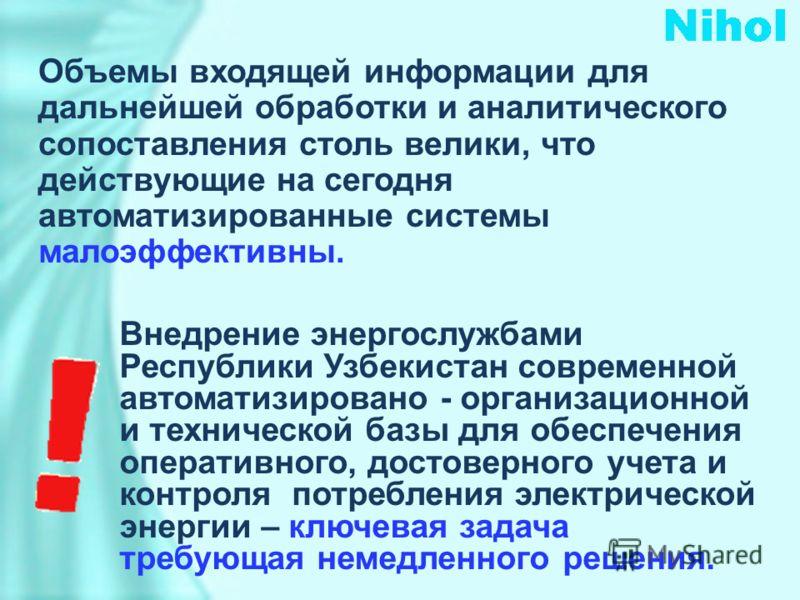 Объемы входящей информации для дальнейшей обработки и аналитического сопоставления столь велики, что действующие на сегодня автоматизированные системы малоэффективны. Внедрение энергослужбами Республики Узбекистан современной автоматизировано - орган