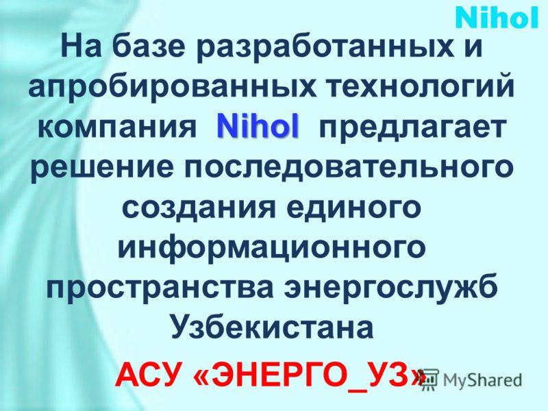 Nihol На базе разработанных и апробированных технологий компания Nihol предлагает решение последовательного создания единого информационного пространства энергослужб Узбекистана АСУ «ЭНЕРГО_УЗ»