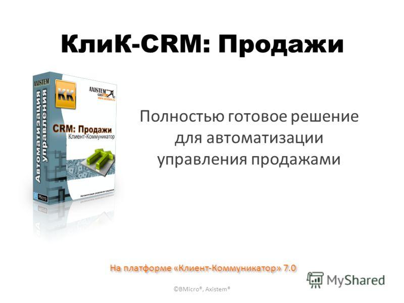 КлиК-CRM: Продажи Полностью готовое решение для автоматизации управления продажами На платформе «Клиент-Коммуникатор» 7.0 ©BMicro®, Axistem®