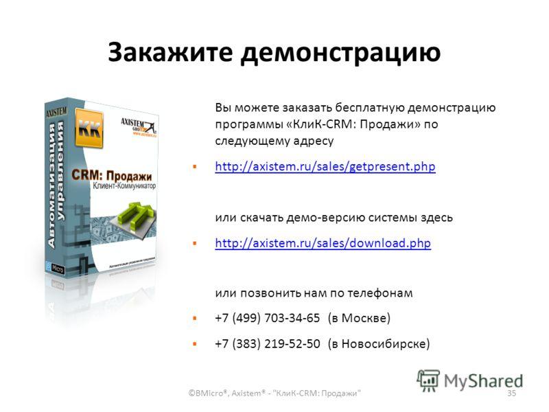 Закажите демонстрацию Вы можете заказать бесплатную демонстрацию программы «КлиК-CRM: Продажи» по следующему адресу http://axistem.ru/sales/getpresent.php или скачать демо-версию системы здесь http://axistem.ru/sales/download.php или позвонить нам по