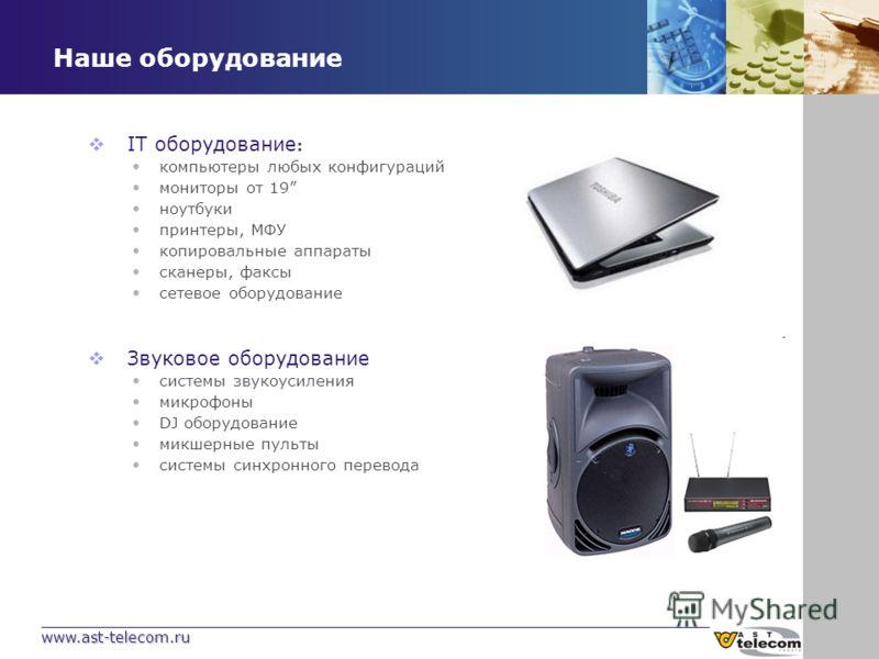 www.ast-telecom.ru Наше оборудование IT оборудование : компьютеры любых конфигураций мониторы от 19 ноутбуки принтеры, МФУ копировальные аппараты сканеры, факсы сетевое оборудование Звуковое оборудование системы звукоусиления микрофоны DJ оборудовани