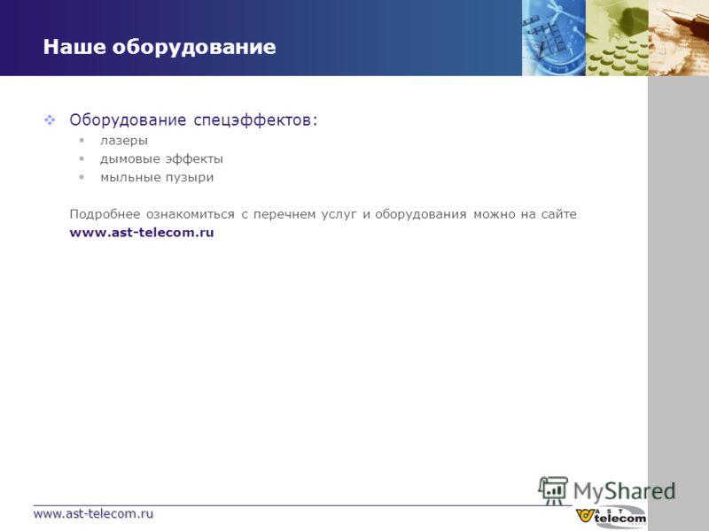 www.ast-telecom.ru Наше оборудование Оборудование спецэффектов: лазеры дымовые эффекты мыльные пузыри Подробнее ознакомиться с перечнем услуг и оборудования можно на сайте www.ast-telecom.ru