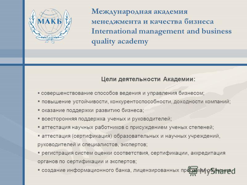 Международная академия менеджмента и качества бизнеса International management and business quality academy Цели деятельности Академии: совершенствование способов ведения и управления бизнесом; повышение устойчивости, конкурентоспособности, доходност