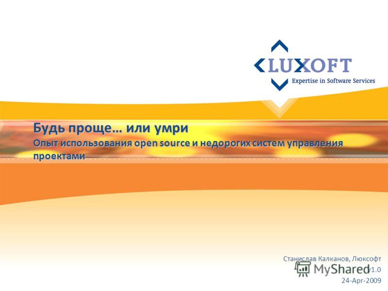 Будь проще… или умри Опыт использования open source и недорогих систем управления проектами Станислав Калканов, Люксофт v1.0 24-Apr-2009