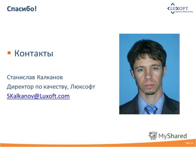 Спасибо! Контакты Станислав Калканов Директор по качеству, Люксофт SKalkanov@Luxoft.com Page 13