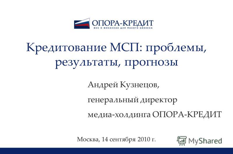 1 Кредитование МСП: проблемы, результаты, прогнозы Андрей Кузнецов, генеральный директор медиа-холдинга ОПОРА-КРЕДИТ Москва, 14 сентября 2010 г.
