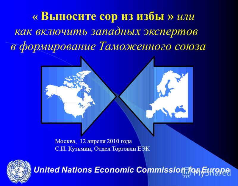 United Nations Economic Commission for Europe « Выносите сор из избы » или как включить западных экспертов в формирование Таможенного союза Москва, 12 апреля 2010 года С.И. Кузьмин, Отдел Торговли ЕЭК