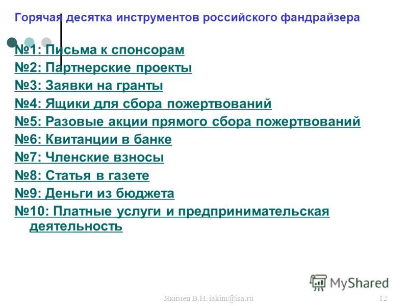 Якимец В.Н. iakim@isa.ru12 Горячая десятка инструментов российского фандрайзера 1: Письма к спонсорам 2: Партнерские проекты 3: Заявки на гранты 4: Ящики для сбора пожертвований 5: Разовые акции прямого сбора пожертвований 6: Квитанции в банке 7: Чле