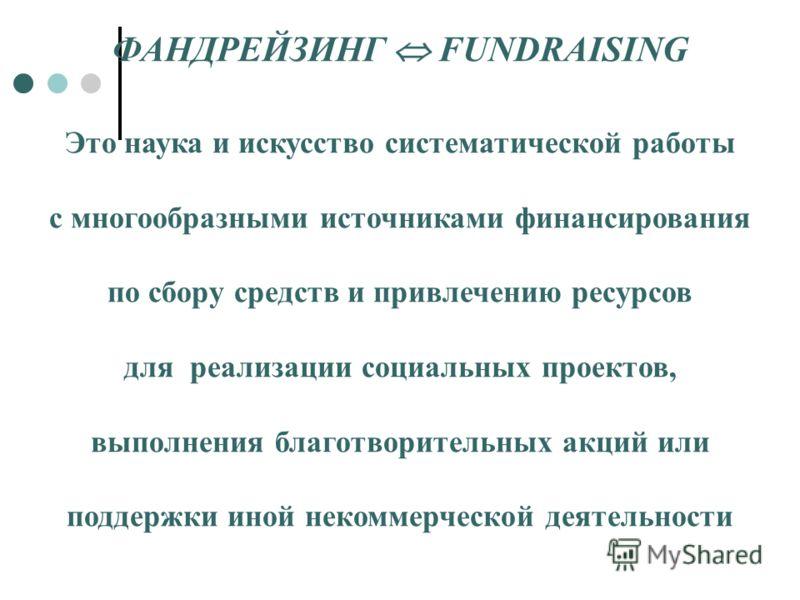ФАНДРЕЙЗИНГ FUNDRAISING Это наука и искусство систематической работы с многообразными источниками финансирования по сбору средств и привлечению ресурсов для реализации социальных проектов, выполнения благотворительных акций или поддержки иной некомме