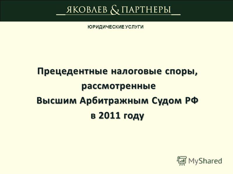 ЮРИДИЧЕСКИЕ УСЛУГИ Прецедентные налоговые споры, рассмотренные рассмотренные Высшим Арбитражным Судом РФ в 2011 году