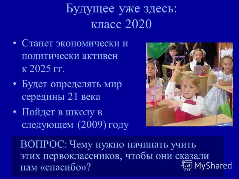 Будущее уже здесь: класс 2020 Станет экономически и политически активен к 2025 гг. Будет определять мир середины 21 века Пойдет в школу в следующем (2009) году ВОПРОС: Чему нужно начинать учить этих первоклассников, чтобы они сказали нам «спасибо»?