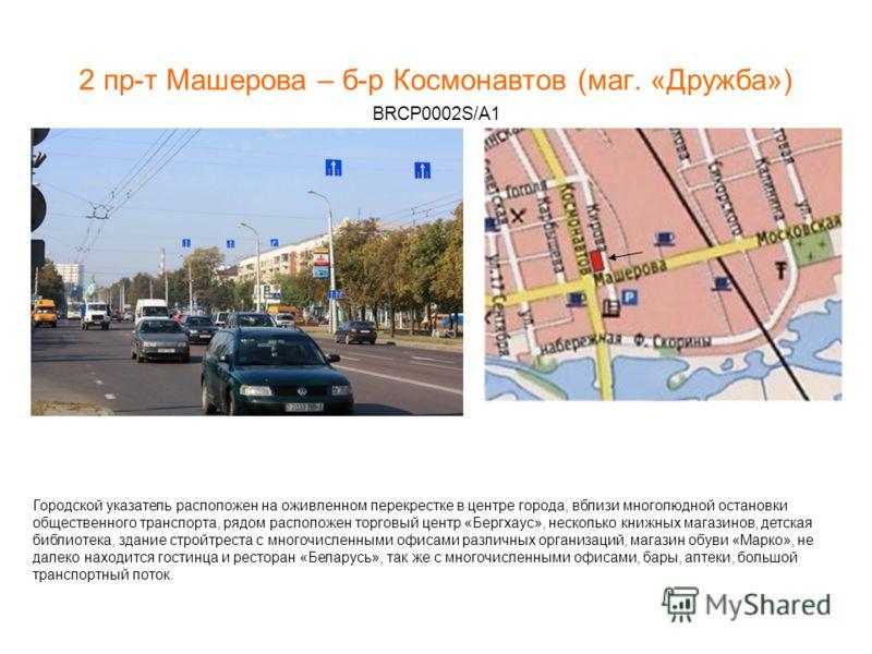 2 пр-т Машерова – б-р Космонавтов (маг. «Дружба») BRCP0002S/A1 Городской указатель расположен на оживленном перекрестке в центре города, вблизи многолюдной остановки общественного транспорта, рядом расположен торговый центр «Бергхаус», несколько книж