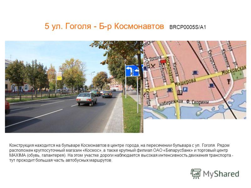 5 ул. Гоголя - Б-р Космонавтов BRCP0005S/A1 Конструкция находится на бульваре Космонавтов в центре города, на пересечении бульвара с ул. Гоголя. Рядом расположен круглосуточный магазин «Космос», а также крупный филиал ОАО «Беларусбанк» и торговый цен