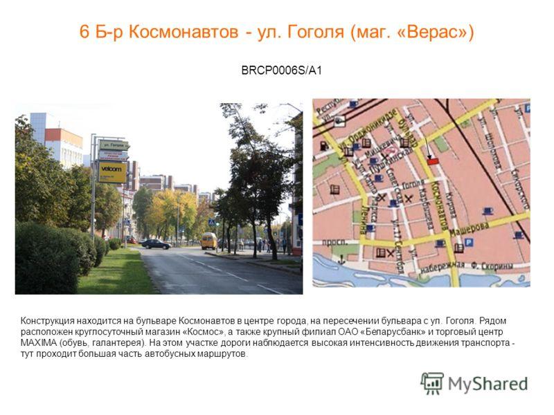 6 Б-р Космонавтов - ул. Гоголя (маг. «Верас») BRCP0006S/A1 Конструкция находится на бульваре Космонавтов в центре города, на пересечении бульвара с ул. Гоголя. Рядом расположен круглосуточный магазин «Космос», а также крупный филиал ОАО «Беларусбанк»