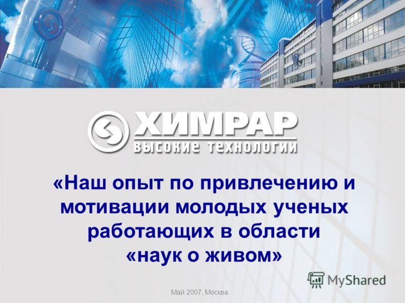 «Наш опыт по привлечению и мотивации молодых ученых работающих в области «наук о живом» Май 2007, Москва