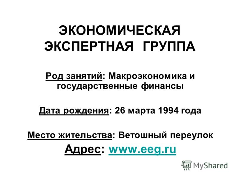 ЭКОНОМИЧЕСКАЯ ЭКСПЕРТНАЯ ГРУППА Род занятий: Макроэкономика и государственные финансы Дата рождения: 26 марта 1994 года Место жительства: Ветошный переулок Адрес: www.eeg.ruwww.eeg.ru