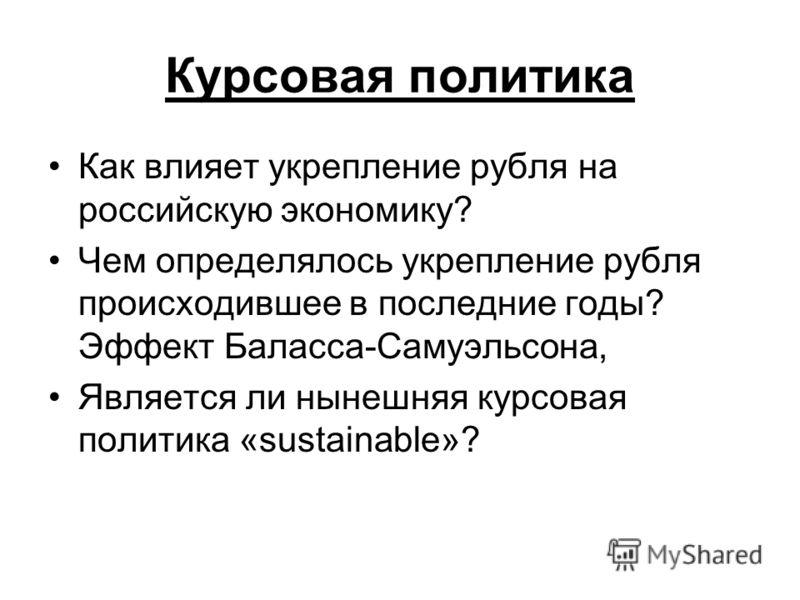 Курсовая политика Как влияет укрепление рубля на российскую экономику? Чем определялось укрепление рубля происходившее в последние годы? Эффект Баласса-Самуэльсона, Является ли нынешняя курсовая политика «sustainable»?