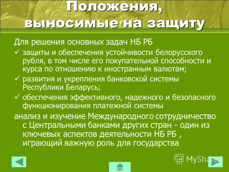 Положения, выносимые на защиту Для решения основных задач НБ РБ защиты и обеспечения устойчивости белорусского рубля, в том числе его покупательной способности и курса по отношению к иностранным валютам; развития и укрепления банковской системы Респу