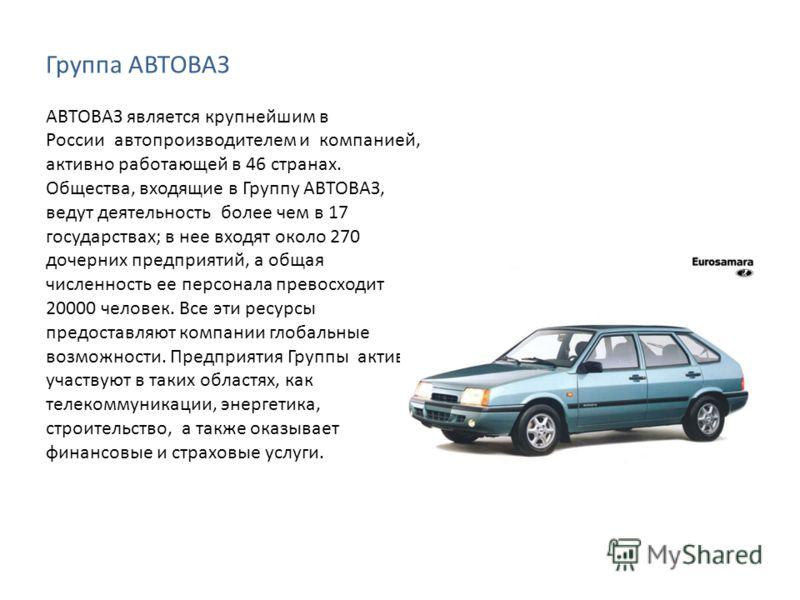 Группа АВТОВАЗ АВТОВАЗ является крупнейшим в России автопроизводителем и компанией, активно работающей в 46 странах. Общества, входящие в Группу АВТОВАЗ, ведут деятельность более чем в 17 государствах; в нее входят около 270 дочерних предприятий, а о