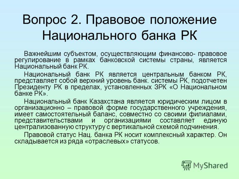 Вопрос 2. Правовое положение Национального банка РК Важнейшим субъектом, осуществляющим финансово- правовое регулирование в рамках банковской системы страны, является Национальный банк РК. Национальный банк РК является центральным банком РК, представ