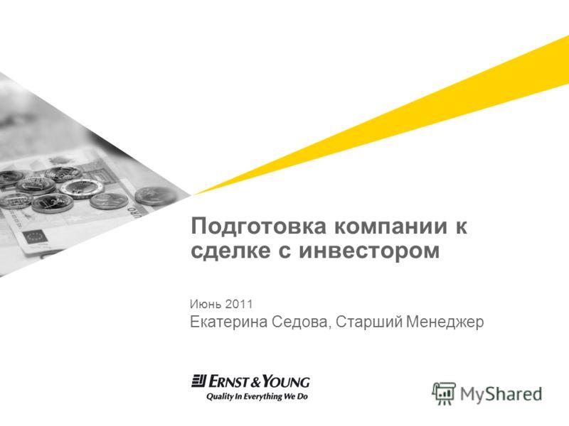 Подготовка компании к сделке с инвестором Июнь 2011 Екатерина Седова, Старший Менеджер