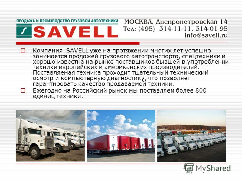 Компания SAVELL уже на протяжении многих лет успешно занимается продажей грузового автотранспорта, спецтехники и хорошо известна на рынке поставщиков бывшей в употреблении техники европейских и американских производителей. Поставляемая техника проход