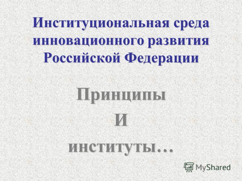 Институциональная среда инновационного развития Российской Федерации ПринципыИинституты…