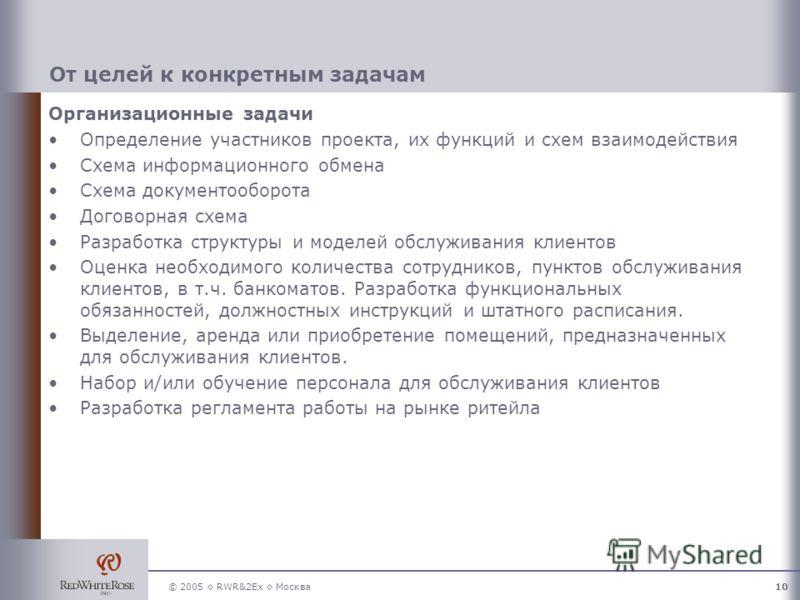 © 2005 RWR&2Ex Москва10 От целей к конкретным задачам Организационные задачи Определение участников проекта, их функций и схем взаимодействия Схема информационного обмена Схема документооборота Договорная схема Разработка структуры и моделей обслужив