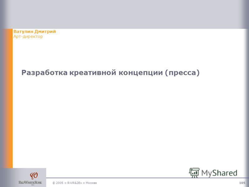 © 2005 RWR&2Ex Москва105 Разработка креативной концепции (пресса) Ватулин Дмитрий Арт-директор