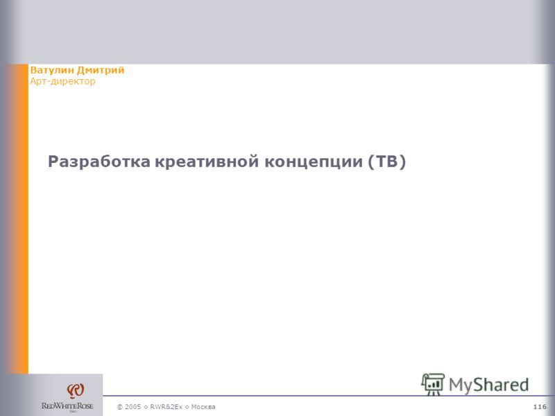 © 2005 RWR&2Ex Москва116 Разработка креативной концепции (ТВ) Ватулин Дмитрий Арт-директор
