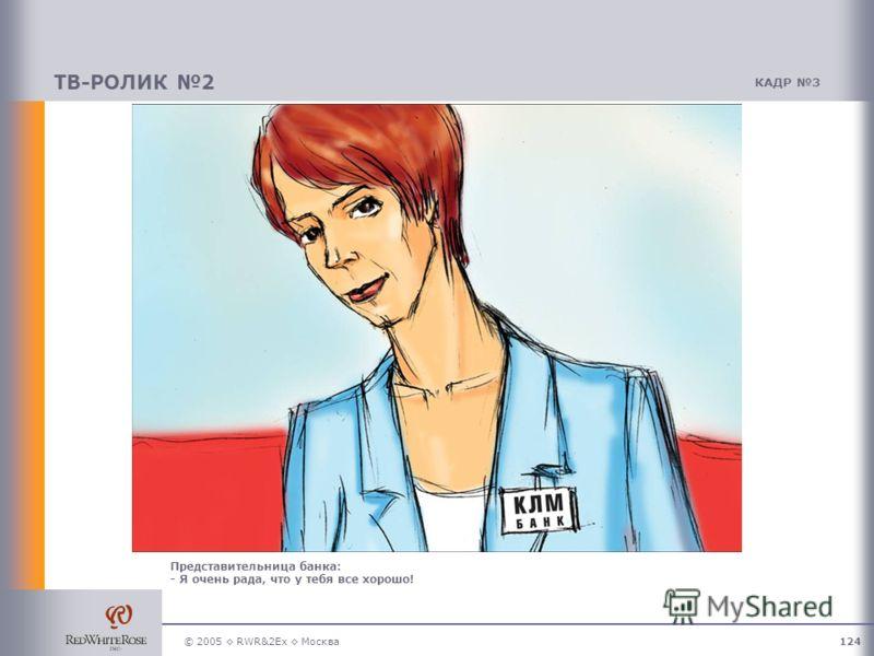 © 2005 RWR&2Ex Москва124 ТВ-РОЛИК 2 КАДР 3 Представительница банка: - Я очень рада, что у тебя все хорошо!