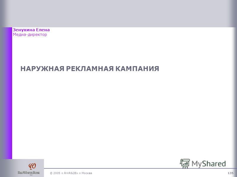 © 2005 RWR&2Ex Москва135 НАРУЖНАЯ РЕКЛАМНАЯ КАМПАНИЯ Зенухина Елена Медиа-директор