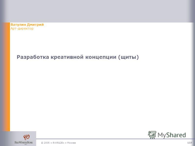© 2005 RWR&2Ex Москва137 Разработка креативной концепции (щиты) Ватулин Дмитрий Арт-директор