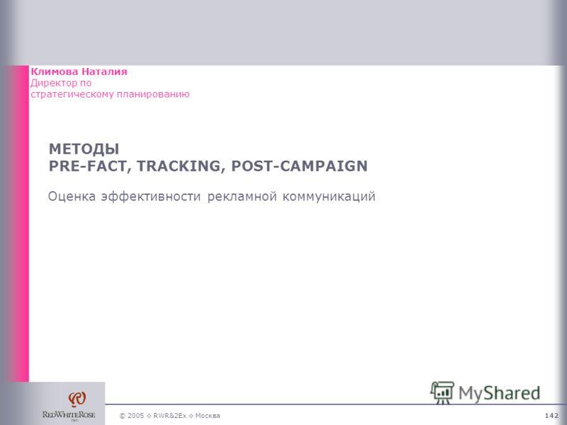 © 2005 RWR&2Ex Москва142 МЕТОДЫ PRE-FACT, TRACKING, POST-CAMPAIGN Оценка эффективности рекламной коммуникаций Климова Наталия Директор по стратегическому планированию