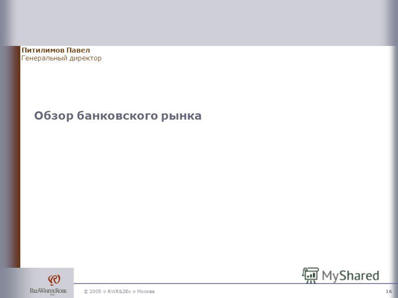 © 2005 RWR&2Ex Москва16 Обзор банковского рынка Питилимов Павел Генеральный директор