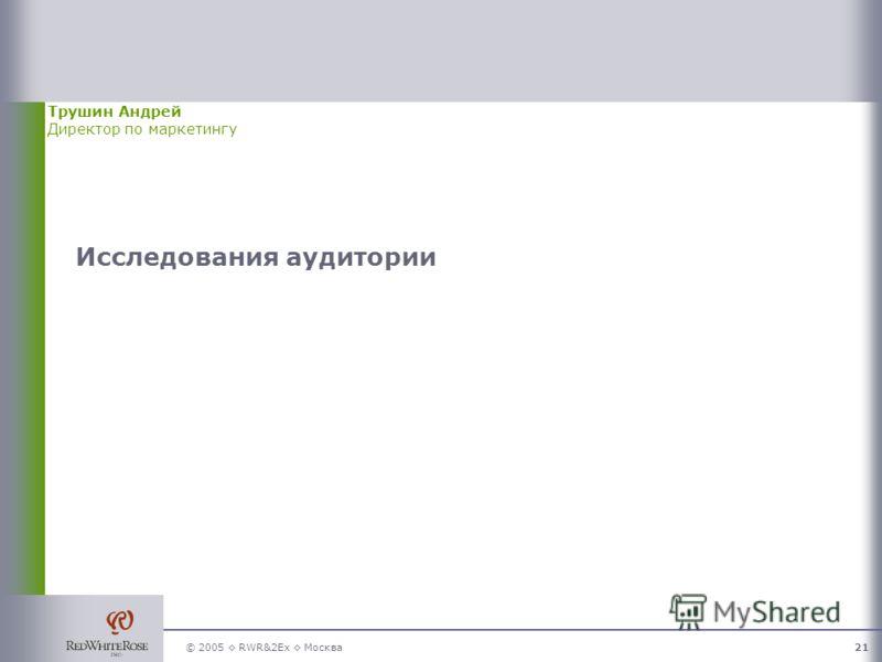 © 2005 RWR&2Ex Москва21 Исследования аудитории Трушин Андрей Директор по маркетингу