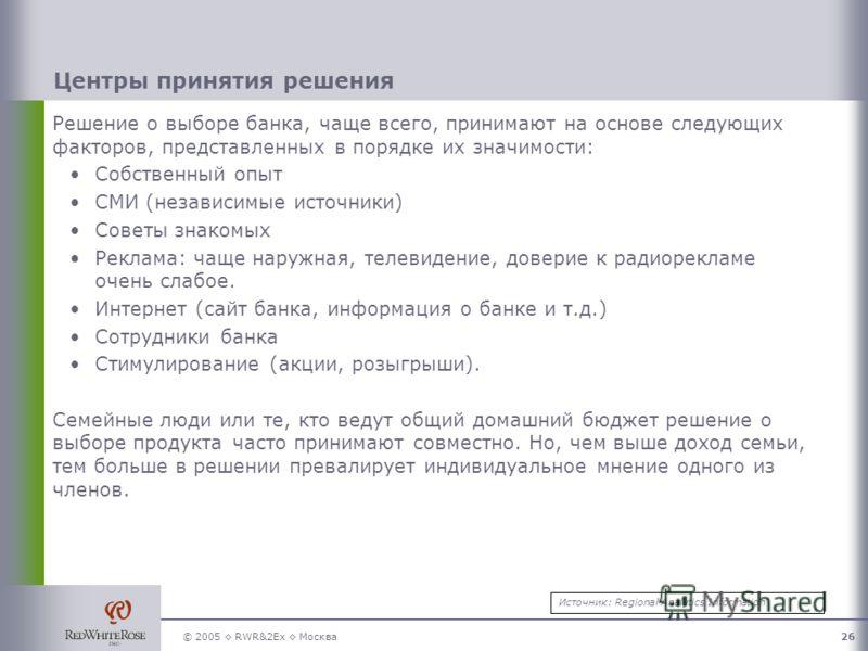 © 2005 RWR&2Ex Москва26 Центры принятия решения Решение о выборе банка, чаще всего, принимают на основе следующих факторов, представленных в порядке их значимости: Собственный опыт СМИ (независимые источники) Советы знакомых Реклама: чаще наружная, т