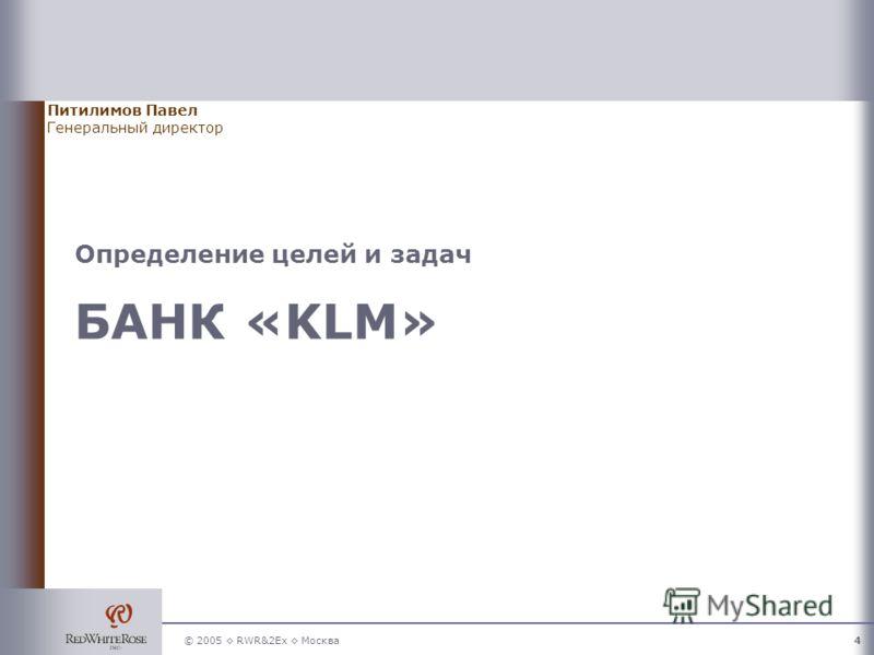 © 2005 RWR&2Ex Москва4 Питилимов Павел Генеральный директор Определение целей и задач БАНК «KLM»