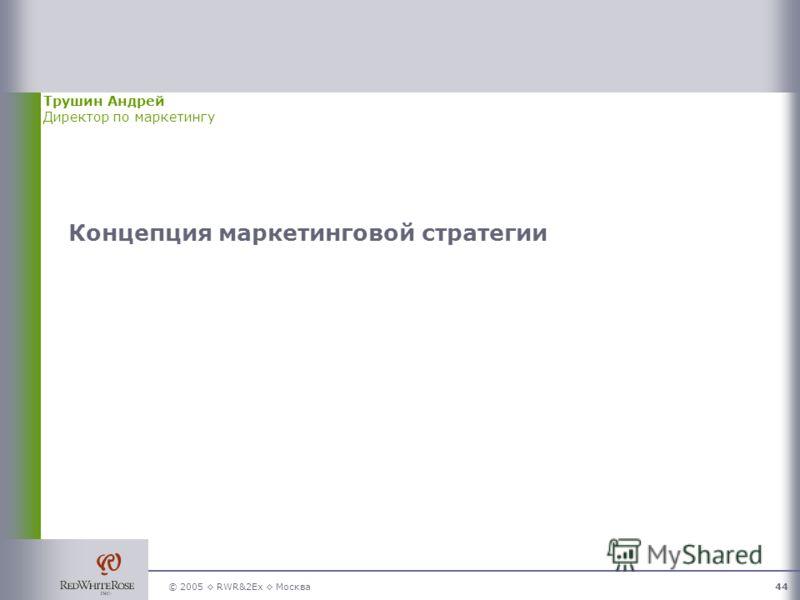 © 2005 RWR&2Ex Москва44 Концепция маркетинговой стратегии Трушин Андрей Директор по маркетингу