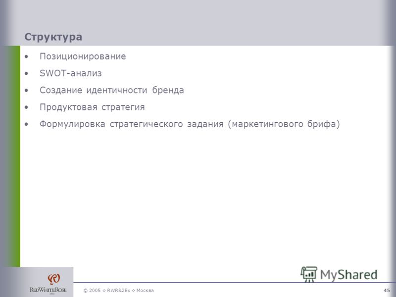 © 2005 RWR&2Ex Москва45 Структура Позиционирование SWOT-анализ Создание идентичности бренда Продуктовая стратегия Формулировка стратегического задания (маркетингового брифа)