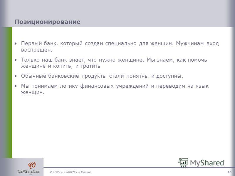 © 2005 RWR&2Ex Москва46 Позиционирование Первый банк, который создан специально для женщин. Мужчинам вход воспрещен. Только наш банк знает, что нужно женщине. Мы знаем, как помочь женщине и копить, и тратить Обычные банковские продукты стали понятны