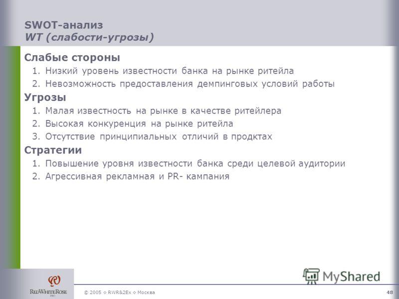 © 2005 RWR&2Ex Москва48 SWOT-анализ WT (слабости-угрозы) Слабые стороны 1.Низкий уровень известности банка на рынке ритейла 2.Невозможность предоставления демпинговых условий работы Угрозы 1.Малая известность на рынке в качестве ритейлера 2.Высокая к