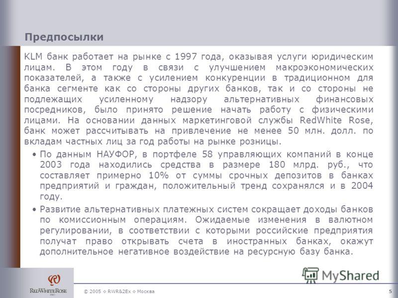 © 2005 RWR&2Ex Москва5 Предпосылки KLM банк работает на рынке с 1997 года, оказывая услуги юридическим лицам. В этом году в связи с улучшением макроэкономических показателей, а также с усилением конкуренции в традиционном для банка сегменте как со ст