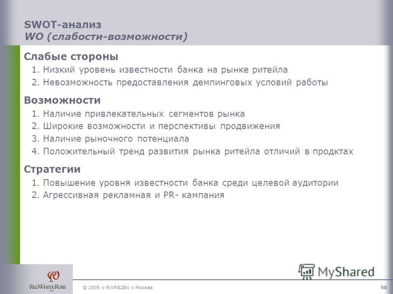 © 2005 RWR&2Ex Москва50 SWOT-анализ WO (слабости-возможности) Слабые стороны 1.Низкий уровень известности банка на рынке ритейла 2.Невозможность предоставления демпинговых условий работы Возможности 1.Наличие привлекательных сегментов рынка 2.Широкие