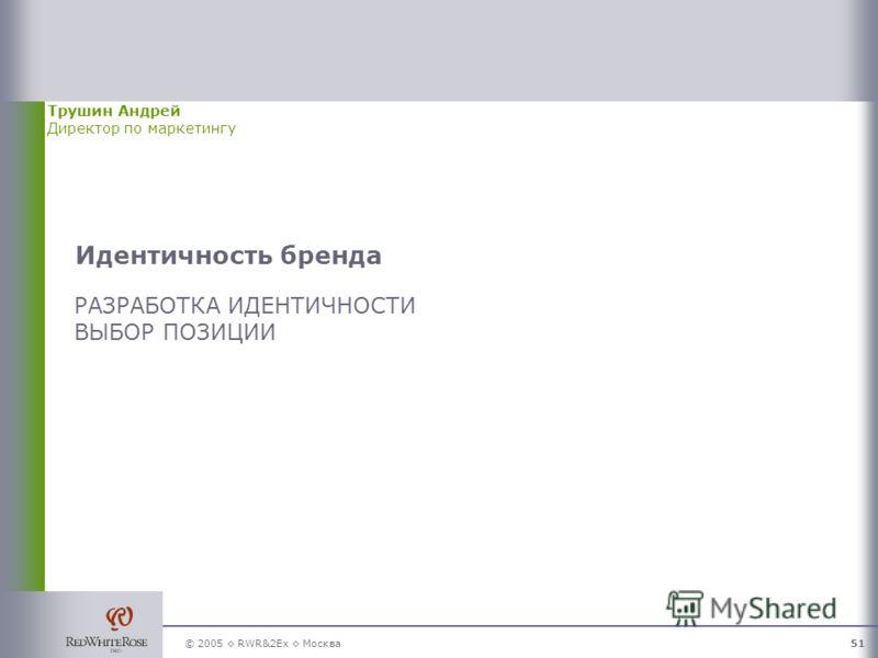 © 2005 RWR&2Ex Москва51 Идентичность бренда РАЗРАБОТКА ИДЕНТИЧНОСТИ ВЫБОР ПОЗИЦИИ Трушин Андрей Директор по маркетингу