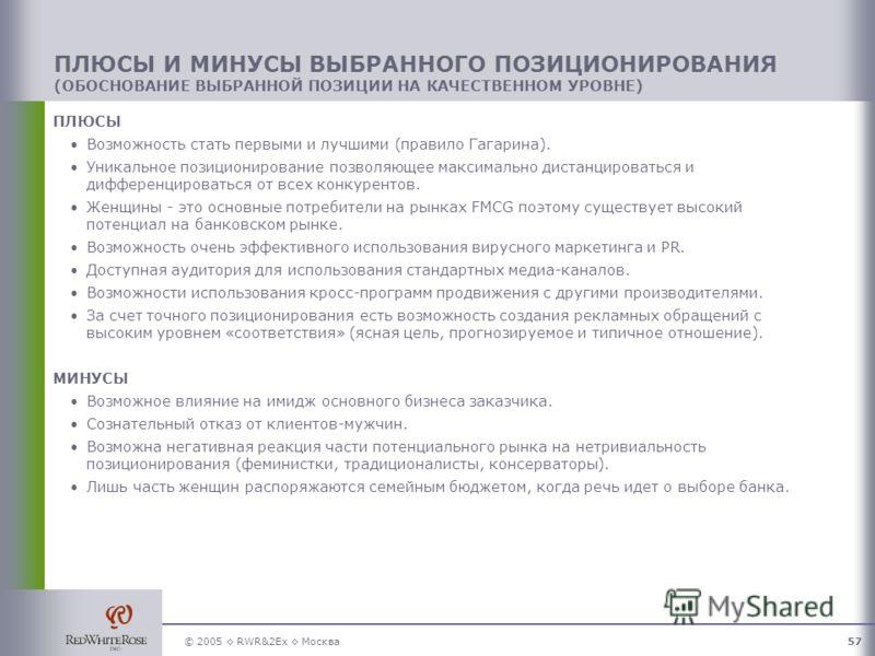 © 2005 RWR&2Ex Москва57 ПЛЮСЫ Возможность стать первыми и лучшими (правило Гагарина). Уникальное позиционирование позволяющее максимально дистанцироваться и дифференцироваться от всех конкурентов. Женщины - это основные потребители на рынках FMCG поэ