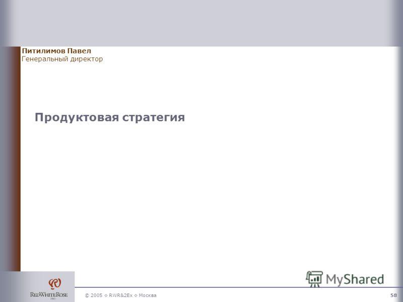 © 2005 RWR&2Ex Москва58 Продуктовая стратегия Питилимов Павел Генеральный директор