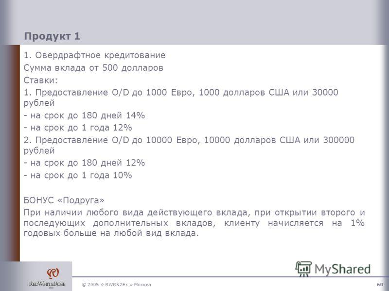 © 2005 RWR&2Ex Москва60 Продукт 1 1. Овердрафтное кредитование Сумма вклада от 500 долларов Ставки: 1. Предоставление O/D до 1000 Евро, 1000 долларов США или 30000 рублей - на срок до 180 дней 14% - на срок до 1 года 12% 2. Предоставление O/D до 1000